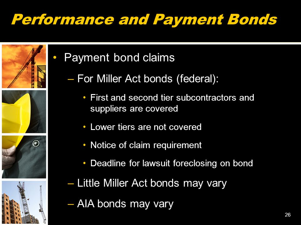 Performance and Payment Bonds Payment bond claims –For Miller Act bonds (federal): First and second tier subcontractors and suppliers are covered Lower tiers are not covered Notice of claim requirement Deadline for lawsuit foreclosing on bond –Little Miller Act bonds may vary –AIA bonds may vary 26