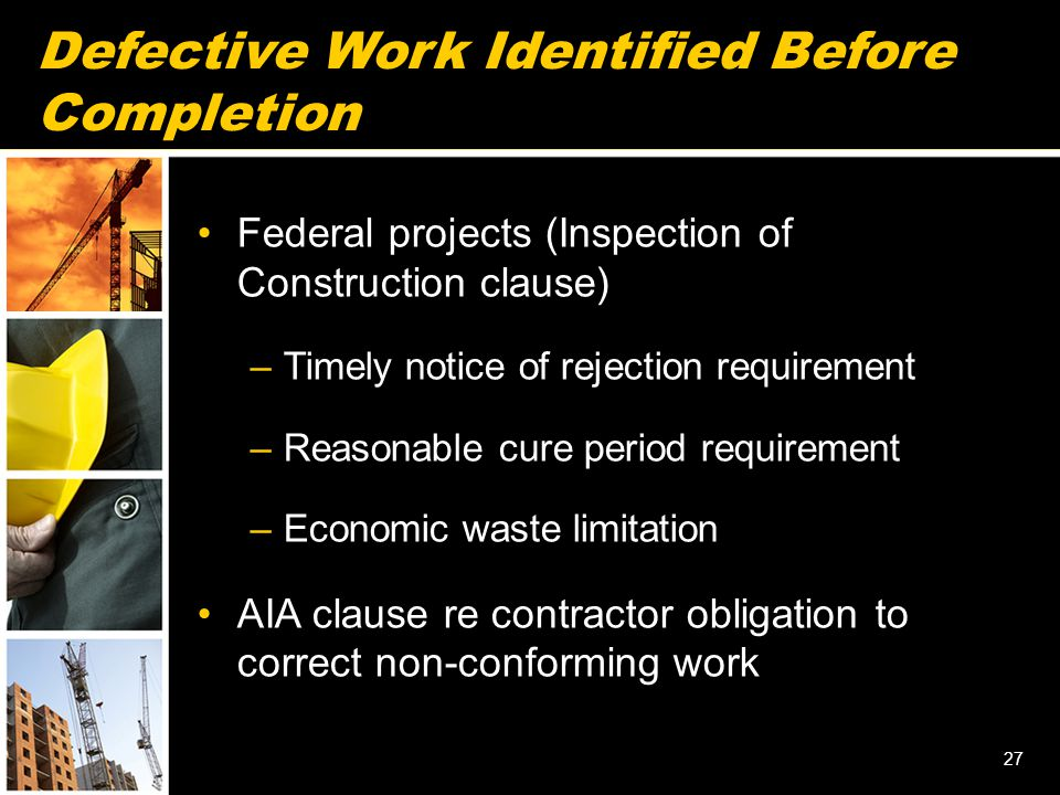 Defective Work Identified Before Completion Federal projects (Inspection of Construction clause) –Timely notice of rejection requirement –Reasonable cure period requirement –Economic waste limitation AIA clause re contractor obligation to correct non-conforming work 27