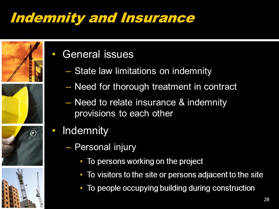 28 Indemnity and Insurance General issues –State law limitations on indemnity –Need for thorough treatment in contract –Need to relate insurance & indemnity provisions to each other Indemnity –Personal injury To persons working on the project To visitors to the site or persons adjacent to the site To people occupying building during construction