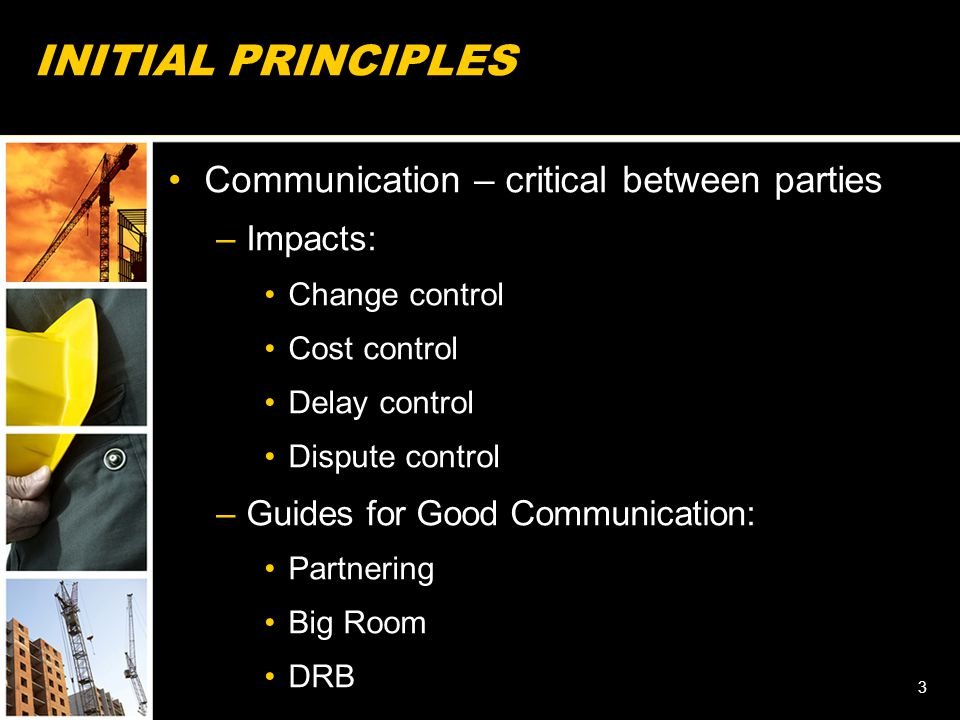 INITIAL PRINCIPLES Communication – critical between parties –Impacts: Change control Cost control Delay control Dispute control –Guides for Good Commu