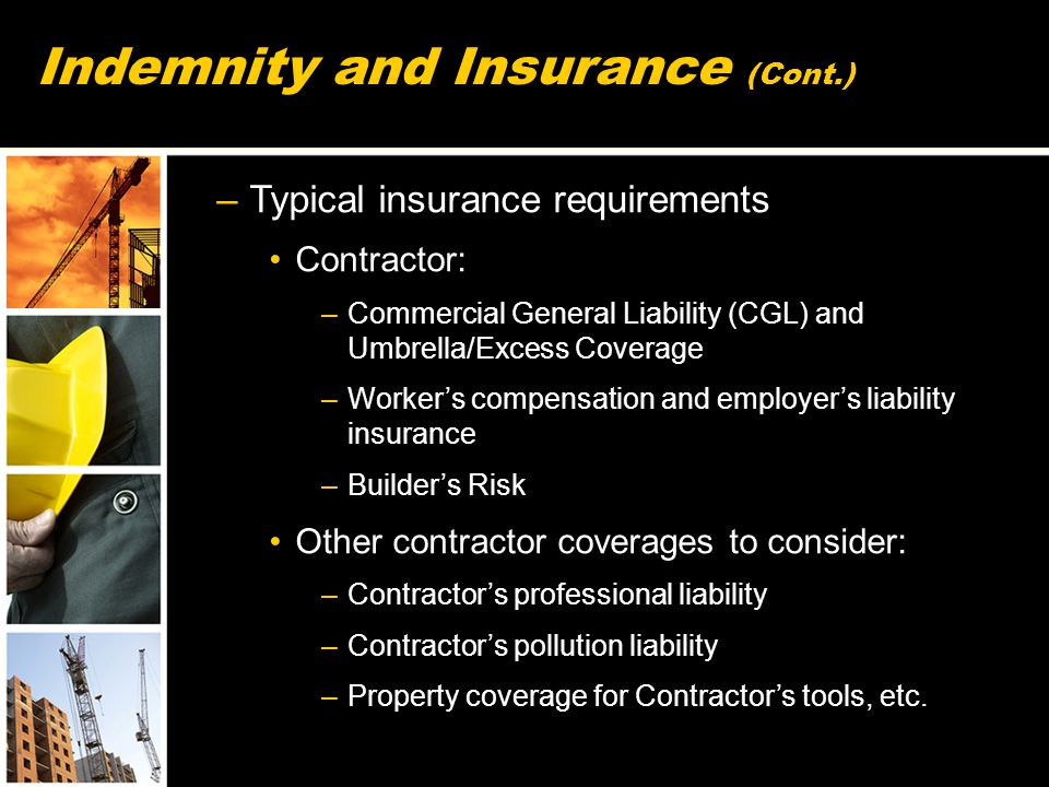 –Typical insurance requirements Contractor: –Commercial General Liability (CGL) and Umbrella/Excess Coverage –Worker's compensation and employer's liability insurance –Builder's Risk Other contractor coverages to consider: –Contractor's professional liability –Contractor's pollution liability –Property coverage for Contractor's tools, etc.