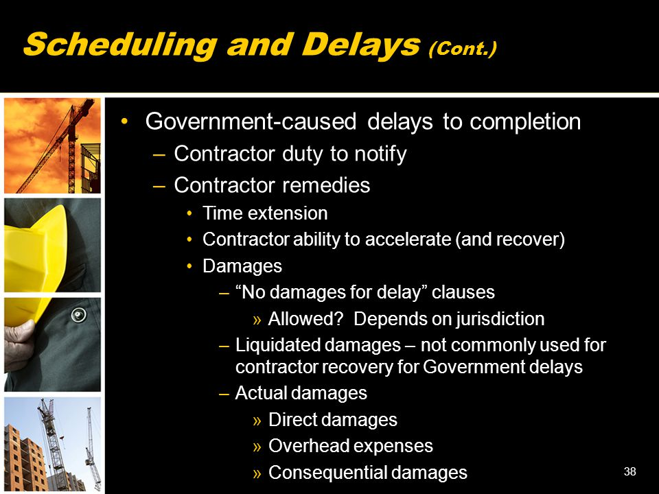 38 Government-caused delays to completion –Contractor duty to notify –Contractor remedies Time extension Contractor ability to accelerate (and recover