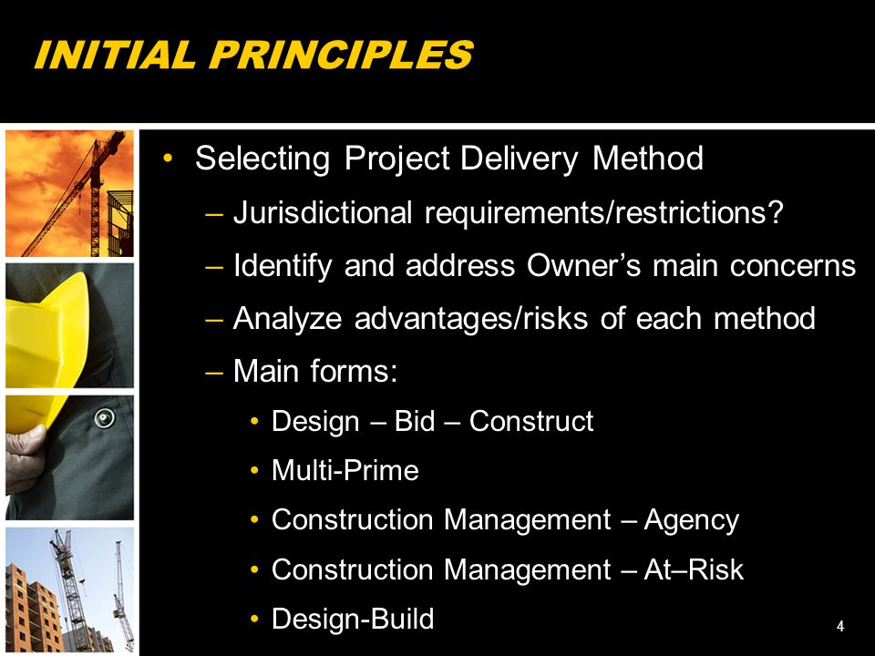 INITIAL PRINCIPLES Selecting Project Delivery Method –Jurisdictional requirements/restrictions? –Identify and address Owner's main concerns –Analyze a