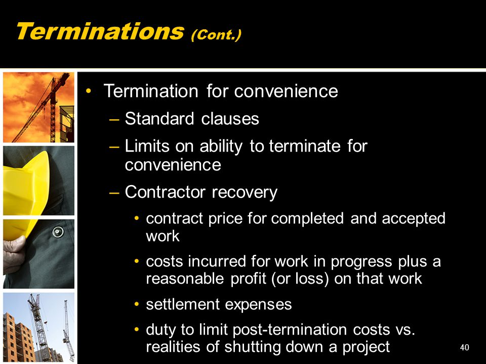 40 Terminations (Cont.) Termination for convenience –Standard clauses –Limits on ability to terminate for convenience –Contractor recovery contract pr