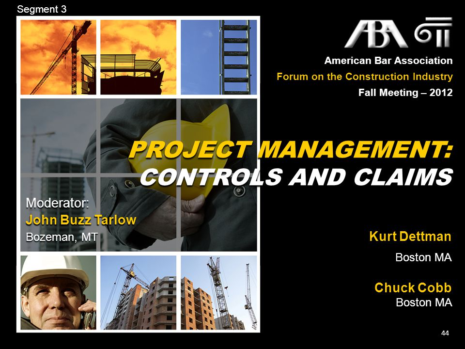 American Bar Association Forum on the Construction Industry Fall Meeting – 2012 44 Segment 3 PROJECT MANAGEMENT: CONTROLS AND CLAIMS PROJECT MANAGEMENT: CONTROLS AND CLAIMS Kurt Dettman Boston MA Chuck Cobb Boston MA Moderator: John Buzz Tarlow Bozeman, MT