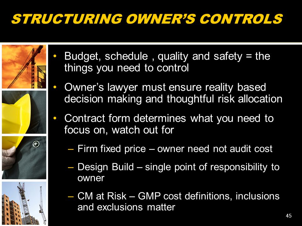 STRUCTURING OWNER'S CONTROLS Budget, schedule, quality and safety = the things you need to control Owner's lawyer must ensure reality based decision making and thoughtful risk allocation Contract form determines what you need to focus on, watch out for –Firm fixed price – owner need not audit cost –Design Build – single point of responsibility to owner –CM at Risk – GMP cost definitions, inclusions and exclusions matter 45