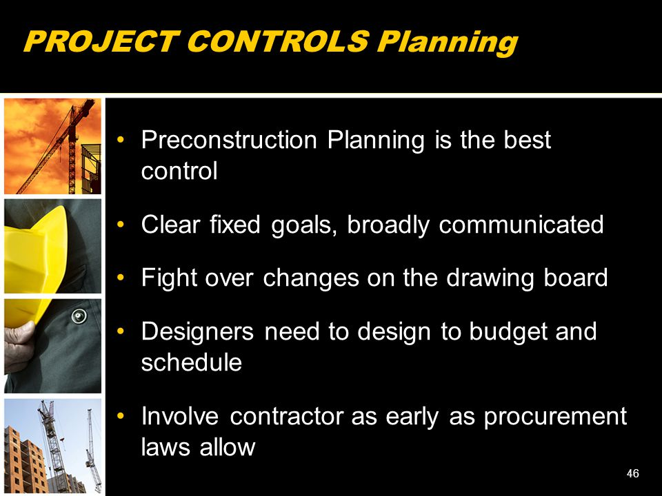 PROJECT CONTROLS Planning Preconstruction Planning is the best control Clear fixed goals, broadly communicated Fight over changes on the drawing board Designers need to design to budget and schedule Involve contractor as early as procurement laws allow 46