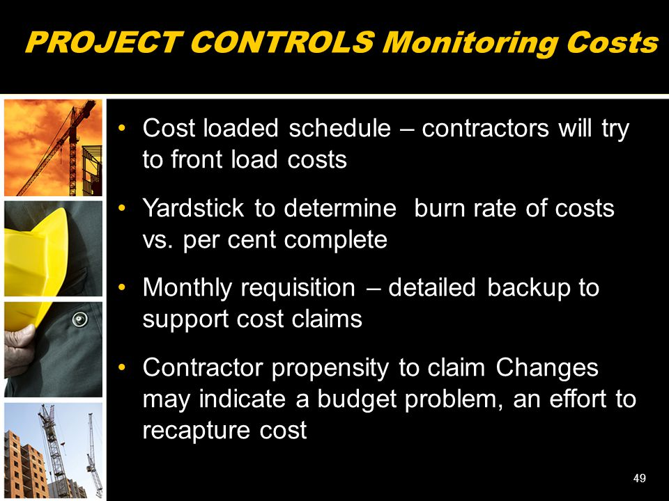PROJECT CONTROLS Monitoring Costs Cost loaded schedule – contractors will try to front load costs Yardstick to determine burn rate of costs vs. per ce