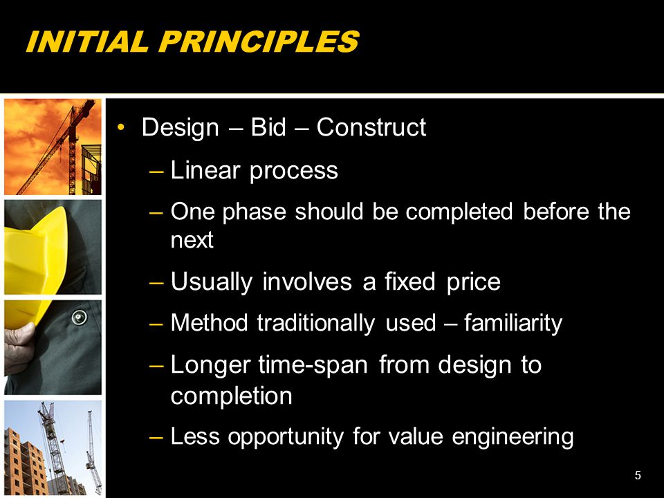 INITIAL PRINCIPLES Design – Bid – Construct –Linear process –One phase should be completed before the next –Usually involves a fixed price –Method tra