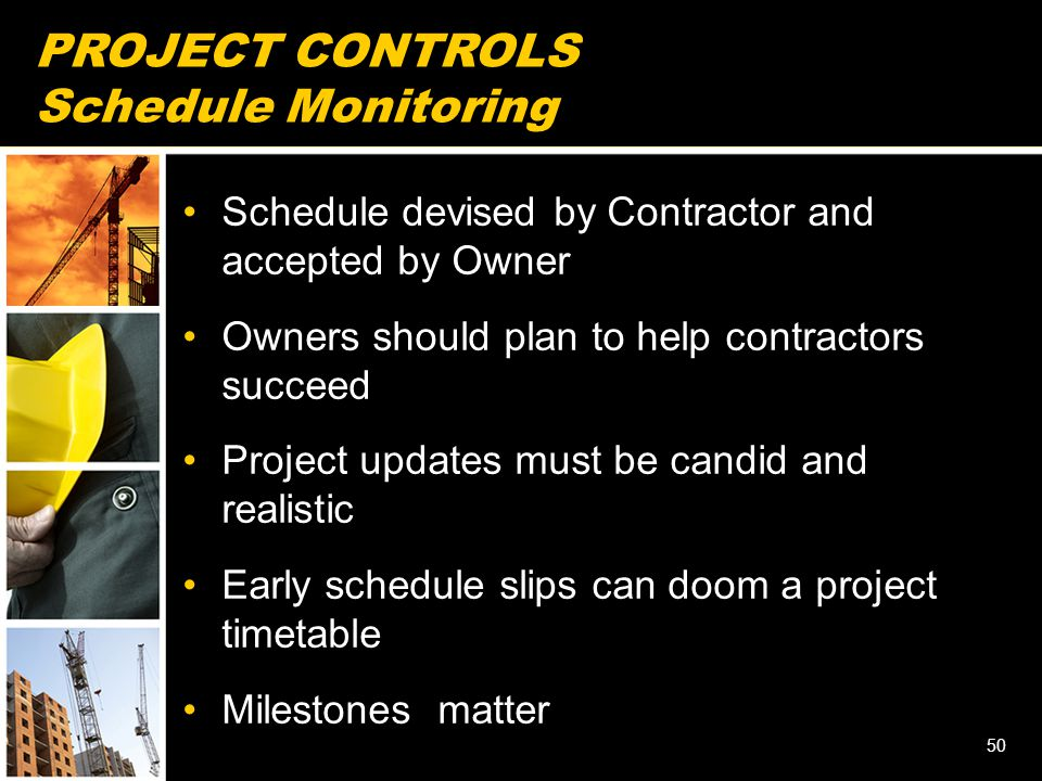 PROJECT CONTROLS Schedule Monitoring Schedule devised by Contractor and accepted by Owner Owners should plan to help contractors succeed Project updates must be candid and realistic Early schedule slips can doom a project timetable Milestones matter 50