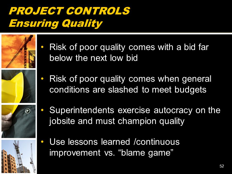 PROJECT CONTROLS Ensuring Quality Risk of poor quality comes with a bid far below the next low bid Risk of poor quality comes when general conditions