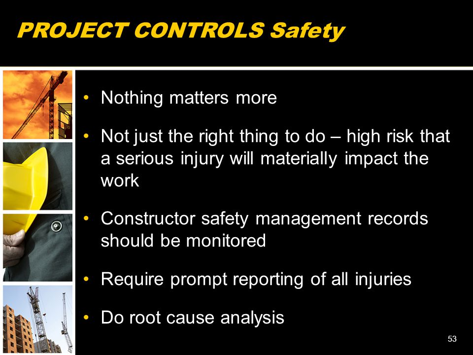 PROJECT CONTROLS Safety Nothing matters more Not just the right thing to do – high risk that a serious injury will materially impact the work Constructor safety management records should be monitored Require prompt reporting of all injuries Do root cause analysis 53