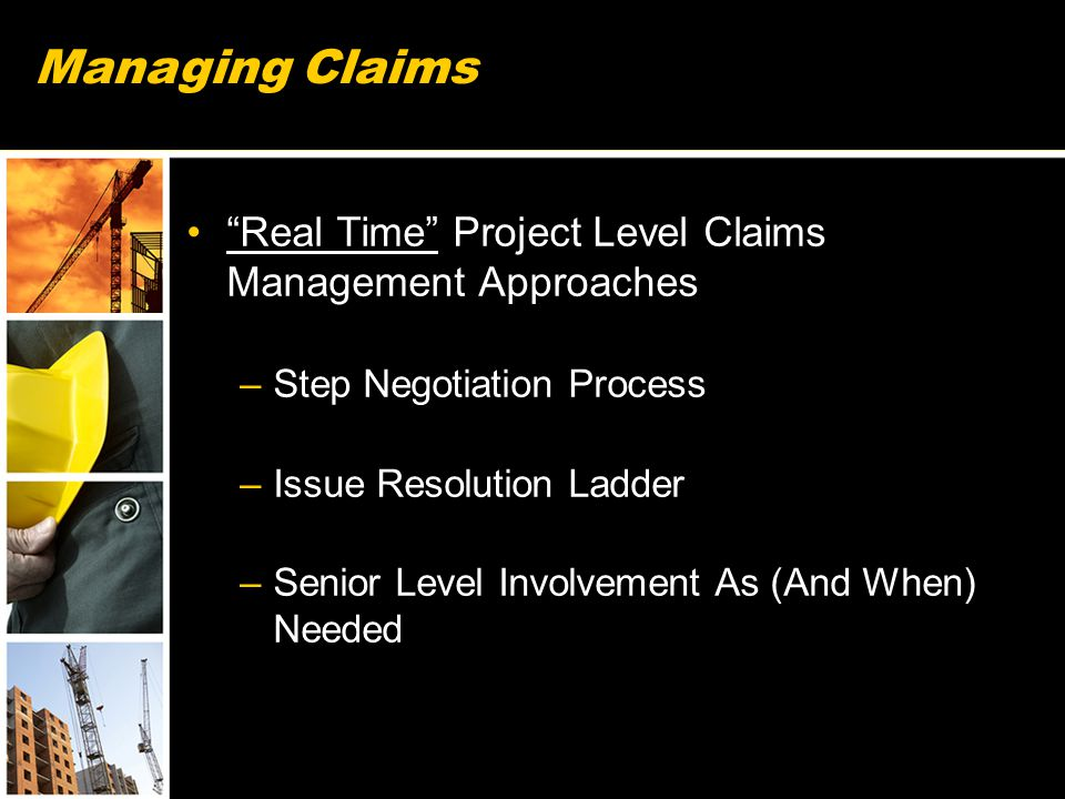 Managing Claims Real Time Project Level Claims Management Approaches –Step Negotiation Process –Issue Resolution Ladder –Senior Level Involvement As (And When) Needed 59