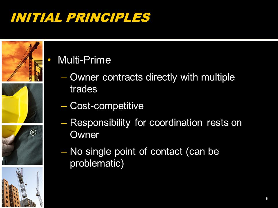 INITIAL PRINCIPLES Multi-Prime –Owner contracts directly with multiple trades –Cost-competitive –Responsibility for coordination rests on Owner –No single point of contact (can be problematic) 6