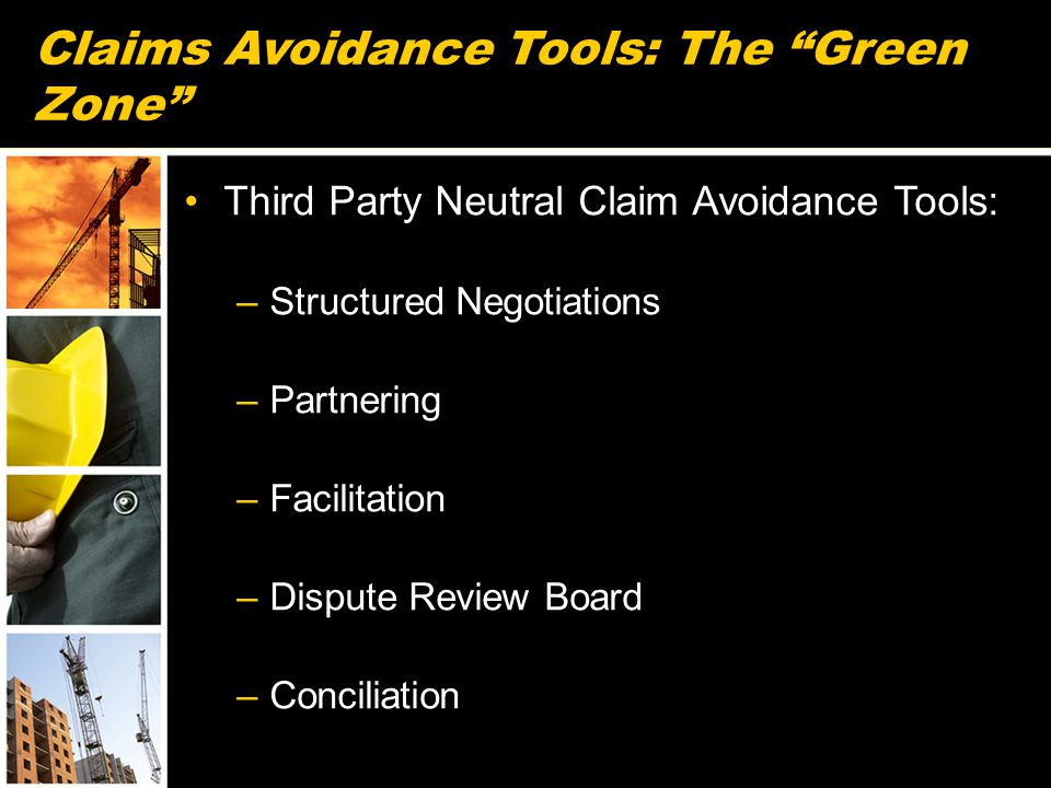 Claims Avoidance Tools: The Green Zone Third Party Neutral Claim Avoidance Tools: –Structured Negotiations –Partnering –Facilitation –Dispute Review Board –Conciliation 61