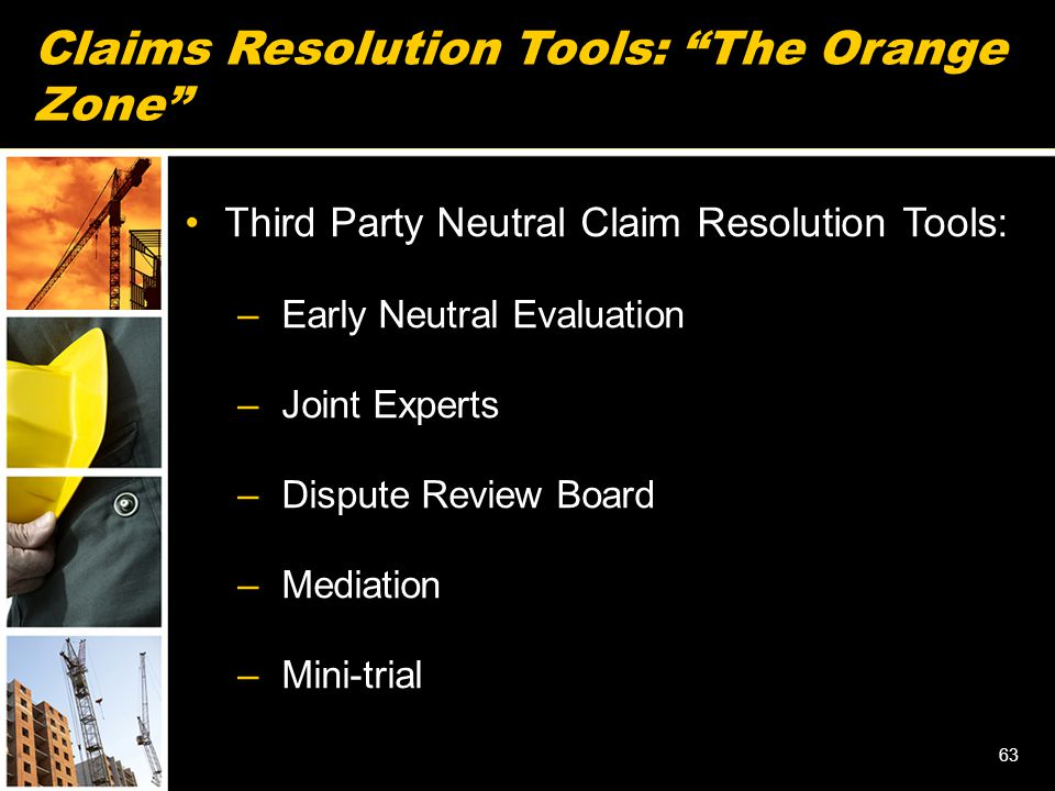 63 Claims Resolution Tools: The Orange Zone Third Party Neutral Claim Resolution Tools: – Early Neutral Evaluation – Joint Experts – Dispute Review Board – Mediation – Mini-trial