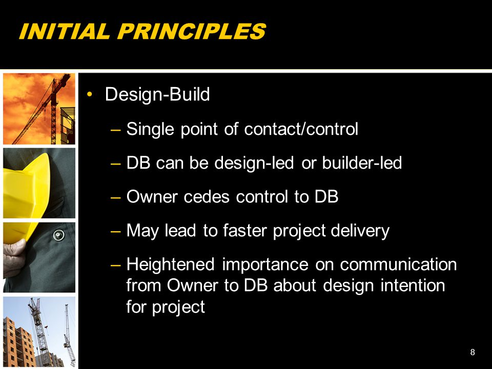 INITIAL PRINCIPLES Design-Build –Single point of contact/control –DB can be design-led or builder-led –Owner cedes control to DB –May lead to faster project delivery –Heightened importance on communication from Owner to DB about design intention for project 8