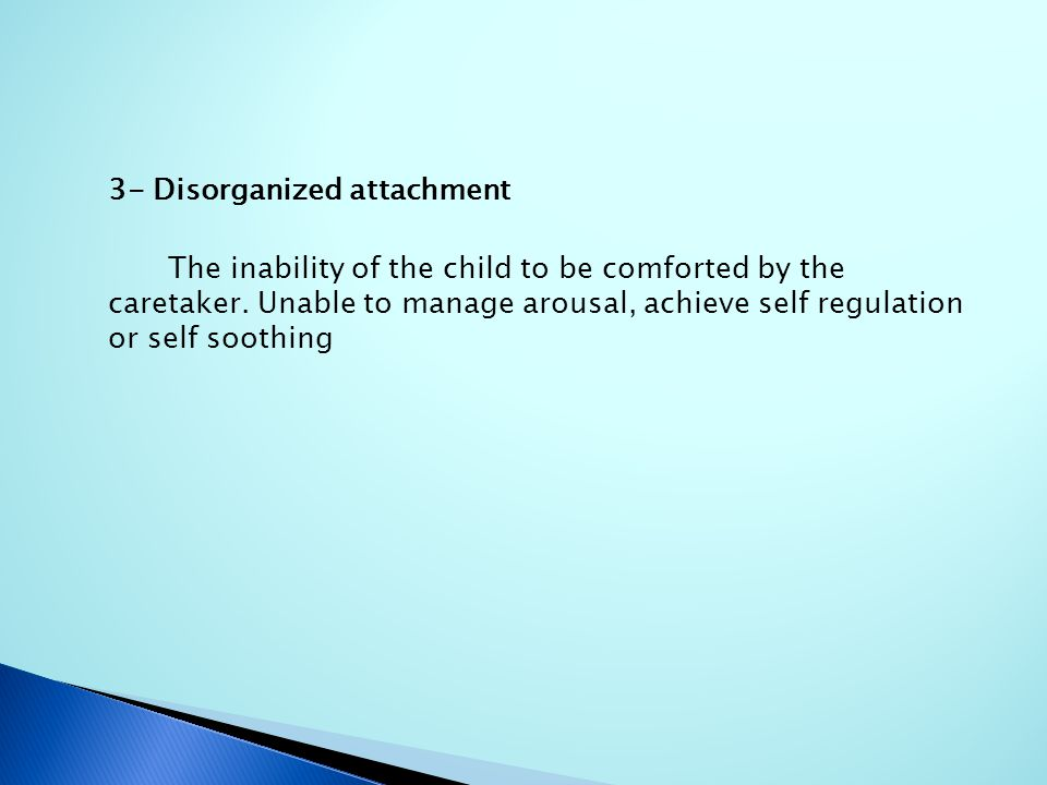 3- Disorganized attachment The inability of the child to be comforted by the caretaker. Unable to manage arousal, achieve self regulation or self soot