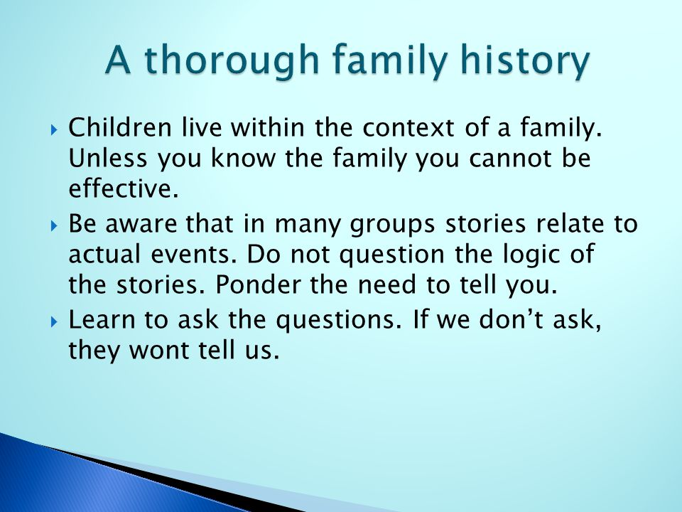  Children live within the context of a family. Unless you know the family you cannot be effective.