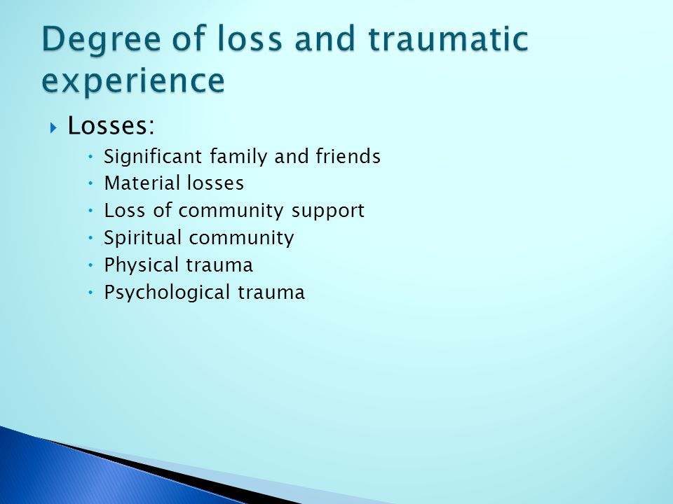  Losses:  Significant family and friends  Material losses  Loss of community support  Spiritual community  Physical trauma  Psychological trauma