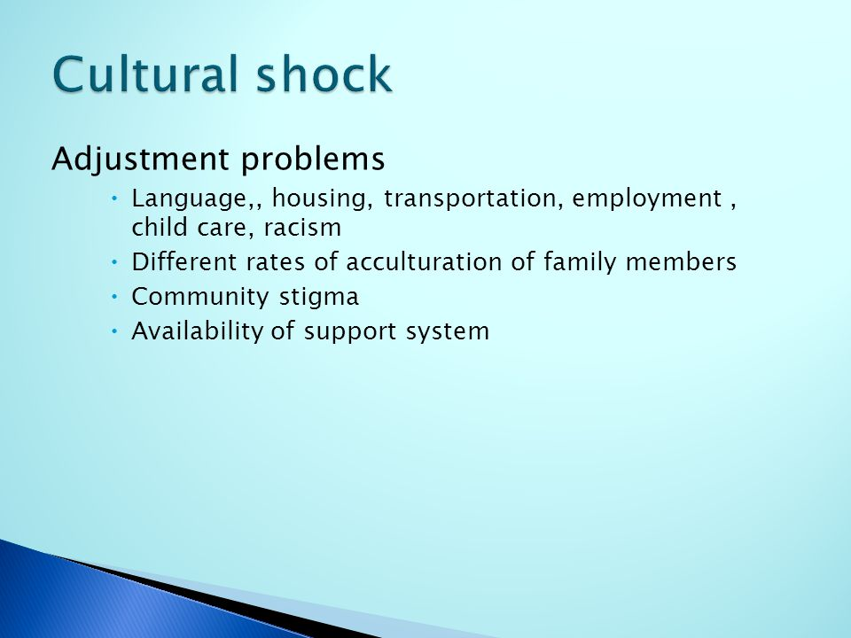 Adjustment problems  Language,, housing, transportation, employment, child care, racism  Different rates of acculturation of family members  Community stigma  Availability of support system