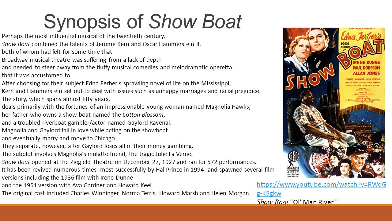 Synopsis of Show Boat Show Boat (1927) Perhaps the most influential musical of the twentieth century, Show Boat combined the talents of Jerome Kern and Oscar Hammerstein II, both of whom had felt for some time that Broadway musical theatre was suffering from a lack of depth and needed to steer away from the fluffy musical comedies and melodramatic operetta that it was accustomed to.