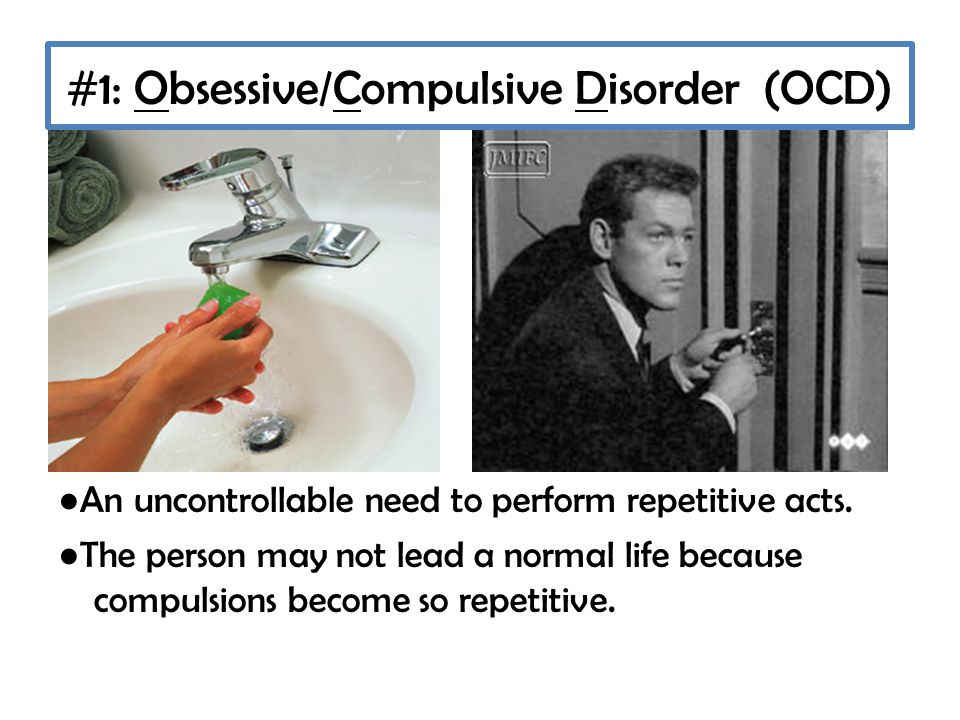 #1: Obsessive/Compulsive Disorder (OCD) ● An uncontrollable need to perform repetitive acts.