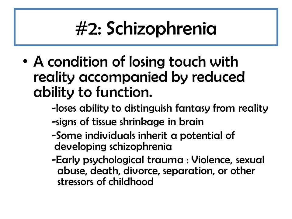 #2: Schizophrenia A condition of losing touch with reality accompanied by reduced ability to function.