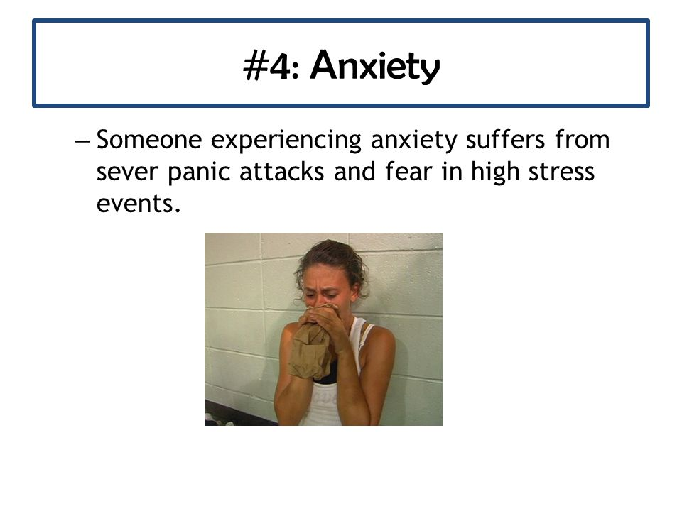 #4: Anxiety – Someone experiencing anxiety suffers from sever panic attacks and fear in high stress events.