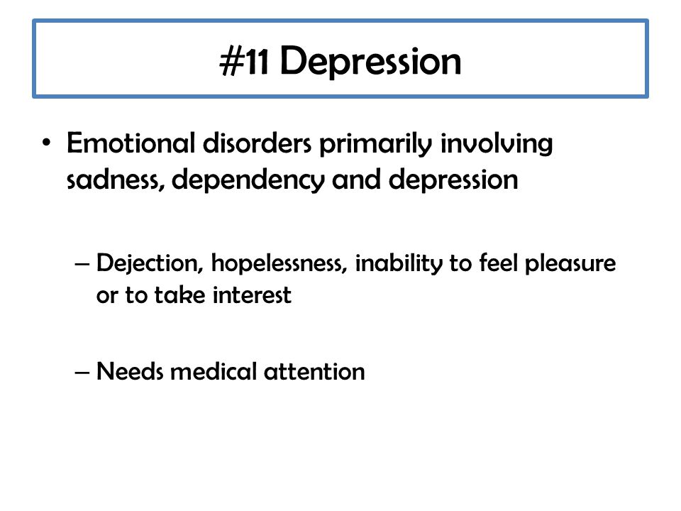 #11 Depression Emotional disorders primarily involving sadness, dependency and depression – Dejection, hopelessness, inability to feel pleasure or to take interest – Needs medical attention