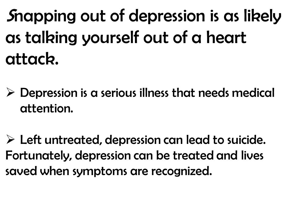 Snapping out of depression is as likely as talking yourself out of a heart attack.