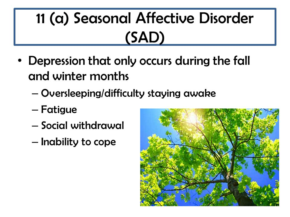11 (a) Seasonal Affective Disorder (SAD) Depression that only occurs during the fall and winter months – Oversleeping/difficulty staying awake – Fatigue – Social withdrawal – Inability to cope