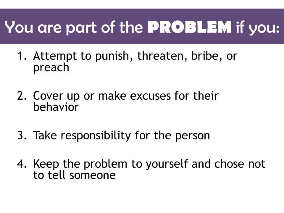 You are part of the PROBLEM if you: 1.Attempt to punish, threaten, bribe, or preach 2.Cover up or make excuses for their behavior 3.Take responsibility for the person 4.Keep the problem to yourself and chose not to tell someone