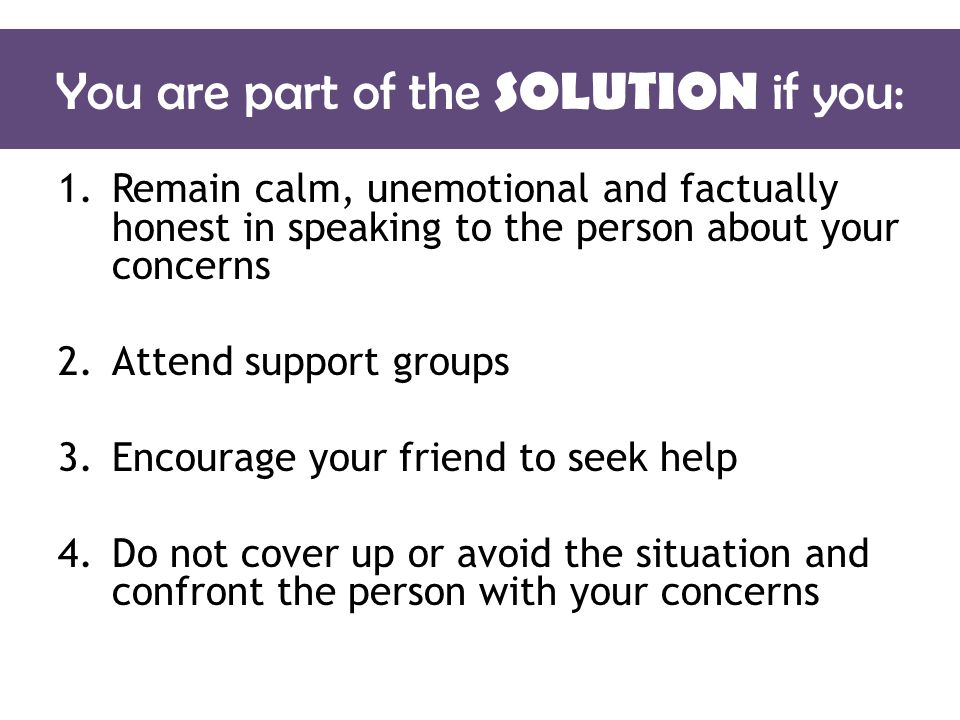You are part of the SOLUTION if you: 1.Remain calm, unemotional and factually honest in speaking to the person about your concerns 2.Attend support groups 3.Encourage your friend to seek help 4.Do not cover up or avoid the situation and confront the person with your concerns