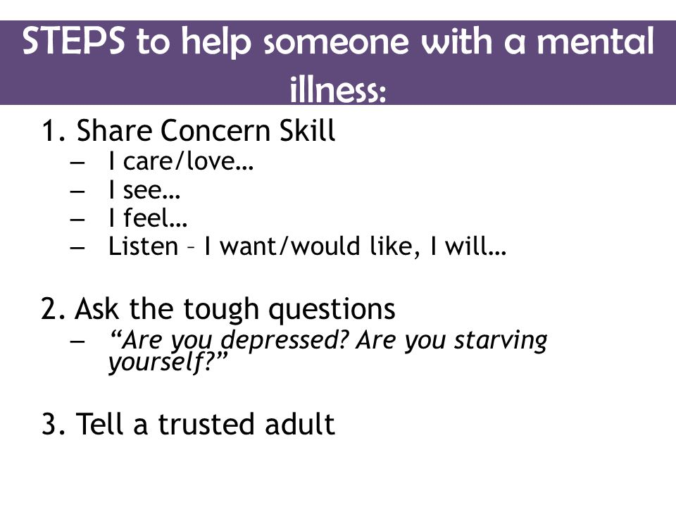 STEPS to help someone with a mental illness: 1.