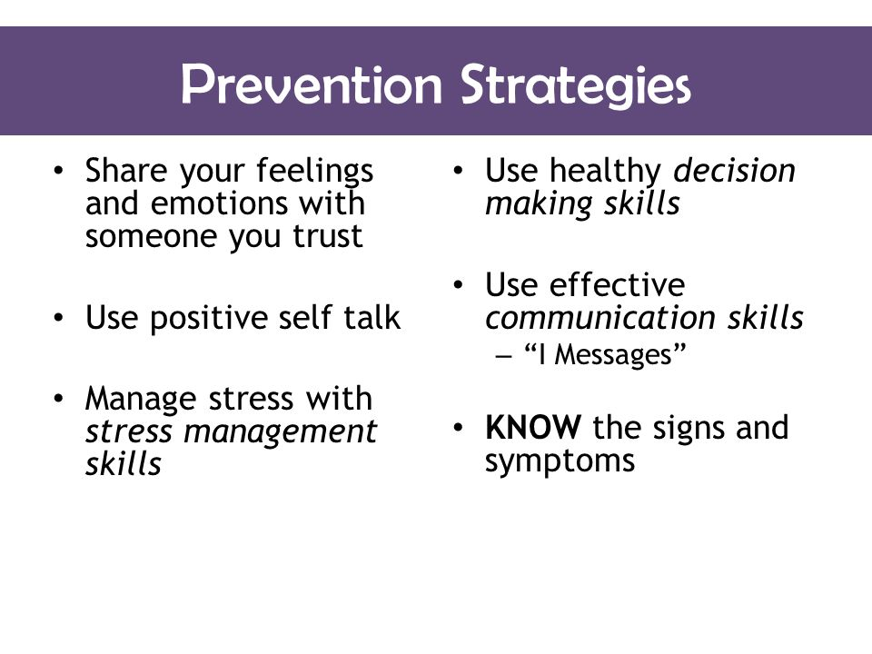 Prevention Strategies Share your feelings and emotions with someone you trust Use positive self talk Manage stress with stress management skills Use healthy decision making skills Use effective communication skills – I Messages KNOW the signs and symptoms