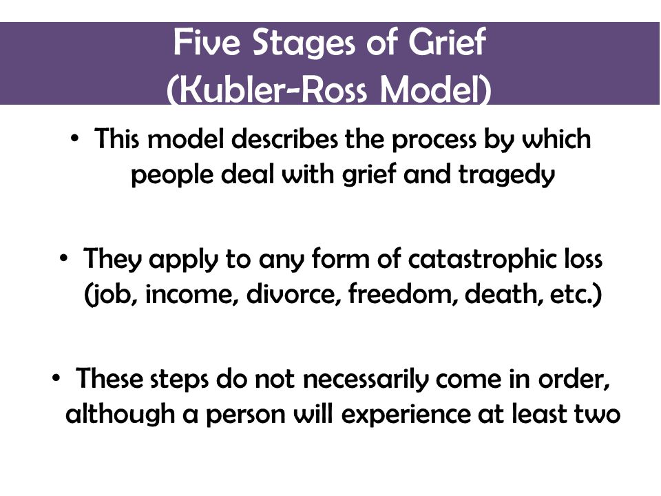 Five Stages of Grief (Kubler-Ross Model) This model describes the process by which people deal with grief and tragedy They apply to any form of catastrophic loss (job, income, divorce, freedom, death, etc.) These steps do not necessarily come in order, although a person will experience at least two