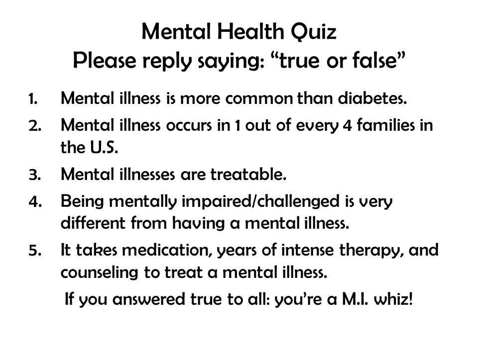 Mental Health Quiz Please reply saying: true or false 1.Mental illness is more common than diabetes.