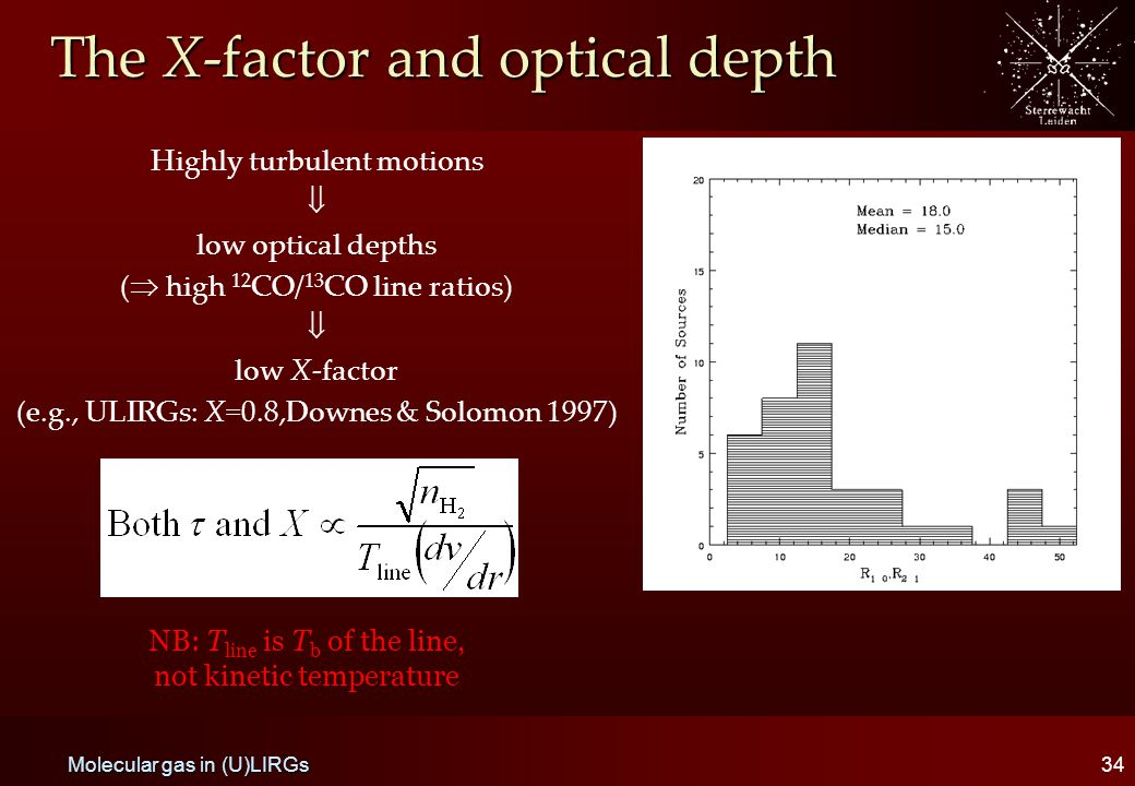 The X-factor and optical depth Highly turbulent motions  low optical depths (  high 12 CO/ 13 CO line ratios)  low X-factor (e.g., ULIRGs: X=0.8,Downes & Solomon 1997) 34 Molecular gas in (U)LIRGs NB: T line is T b of the line, not kinetic temperature
