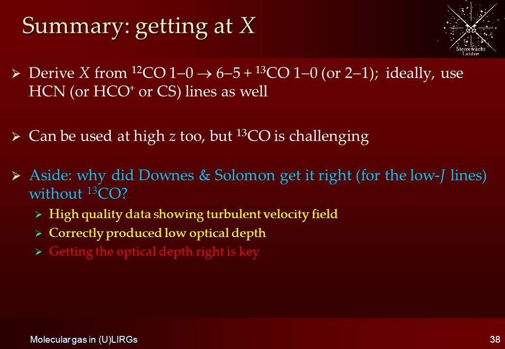 Summary: getting at X   Derive X from 12 CO 1  0  6  5 + 13 CO 1  0 (or 2  1); ideally, use HCN (or HCO + or CS) lines as well   Can be used at high z too, but 13 CO is challenging   Aside: why did Downes & Solomon get it right (for the low-J lines) without 13 CO.