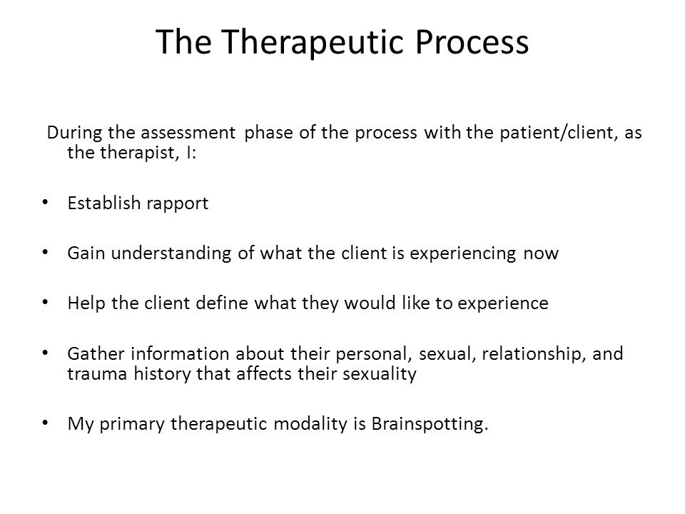 The Therapeutic Process During the assessment phase of the process with the patient/client, as the therapist, I: Establish rapport Gain understanding of what the client is experiencing now Help the client define what they would like to experience Gather information about their personal, sexual, relationship, and trauma history that affects their sexuality My primary therapeutic modality is Brainspotting.