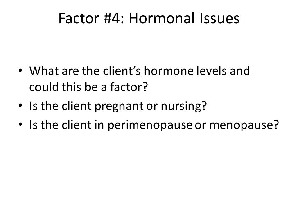 Factor #4: Hormonal Issues What are the client's hormone levels and could this be a factor.