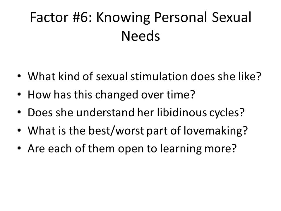 Factor #6: Knowing Personal Sexual Needs What kind of sexual stimulation does she like.