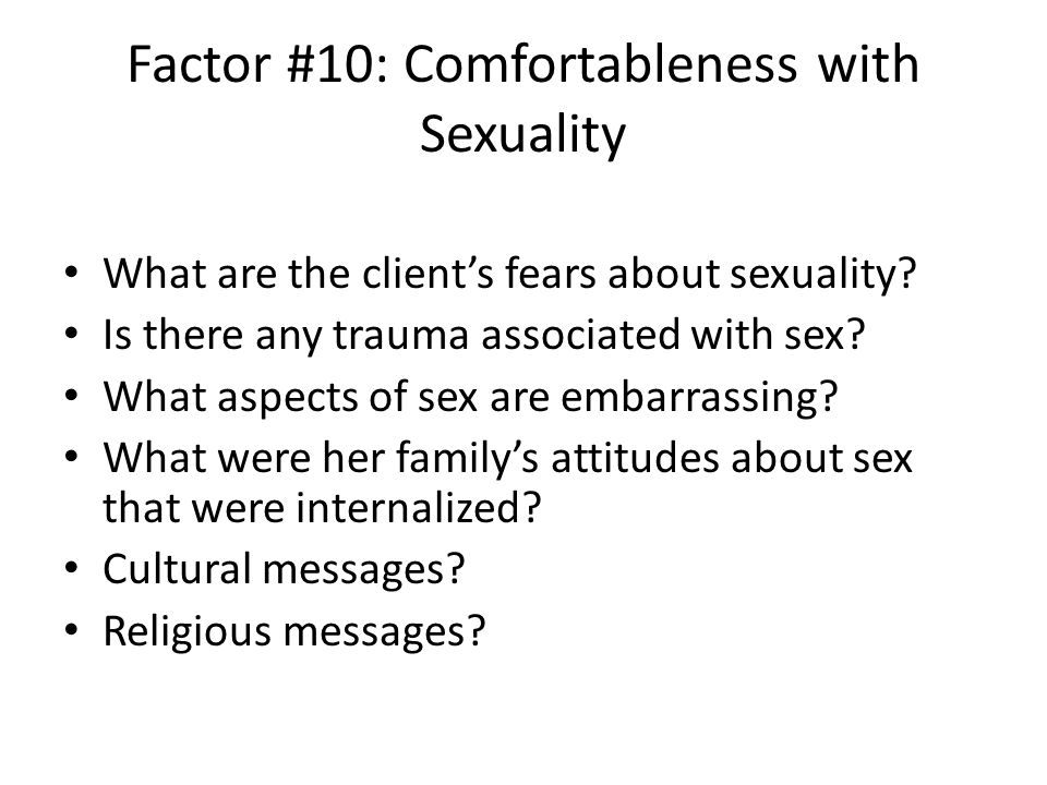 Factor #10: Comfortableness with Sexuality What are the client's fears about sexuality.