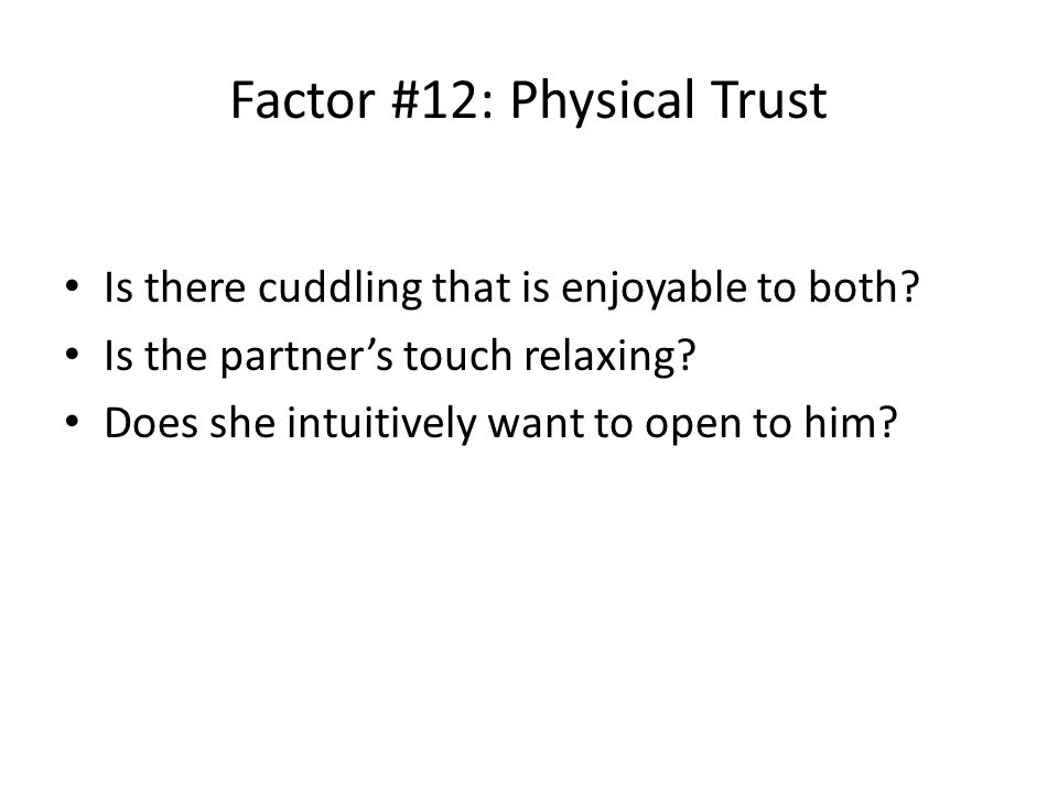 Factor #12: Physical Trust Is there cuddling that is enjoyable to both.