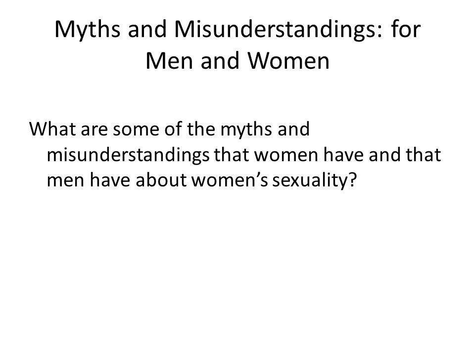 Myths and Misunderstandings: for Men and Women What are some of the myths and misunderstandings that women have and that men have about women's sexuality