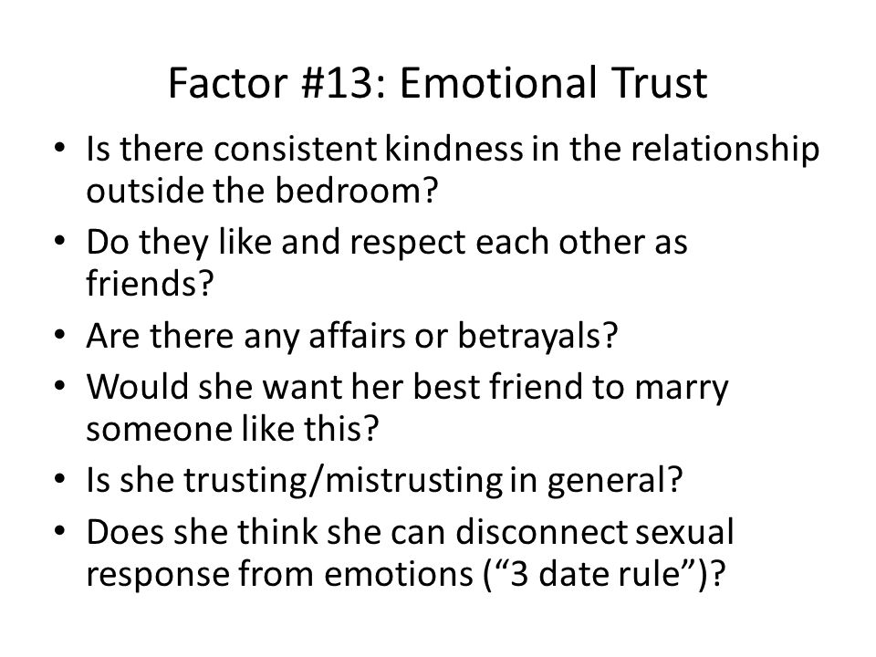 Factor #13: Emotional Trust Is there consistent kindness in the relationship outside the bedroom.