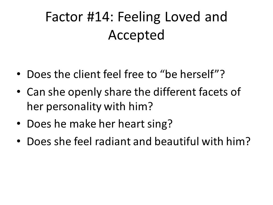 Factor #14: Feeling Loved and Accepted Does the client feel free to be herself .