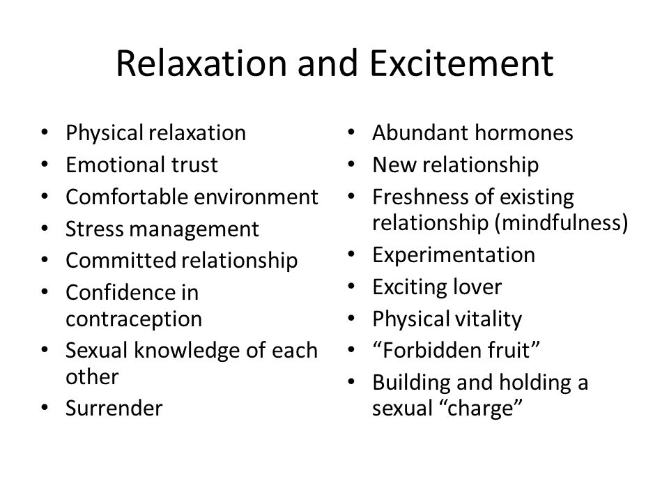 Relaxation and Excitement Physical relaxation Emotional trust Comfortable environment Stress management Committed relationship Confidence in contraception Sexual knowledge of each other Surrender Abundant hormones New relationship Freshness of existing relationship (mindfulness) Experimentation Exciting lover Physical vitality Forbidden fruit Building and holding a sexual charge