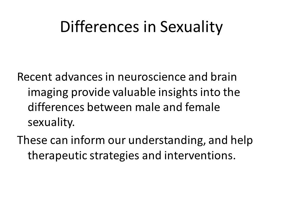 Differences in Sexuality Recent advances in neuroscience and brain imaging provide valuable insights into the differences between male and female sexuality.